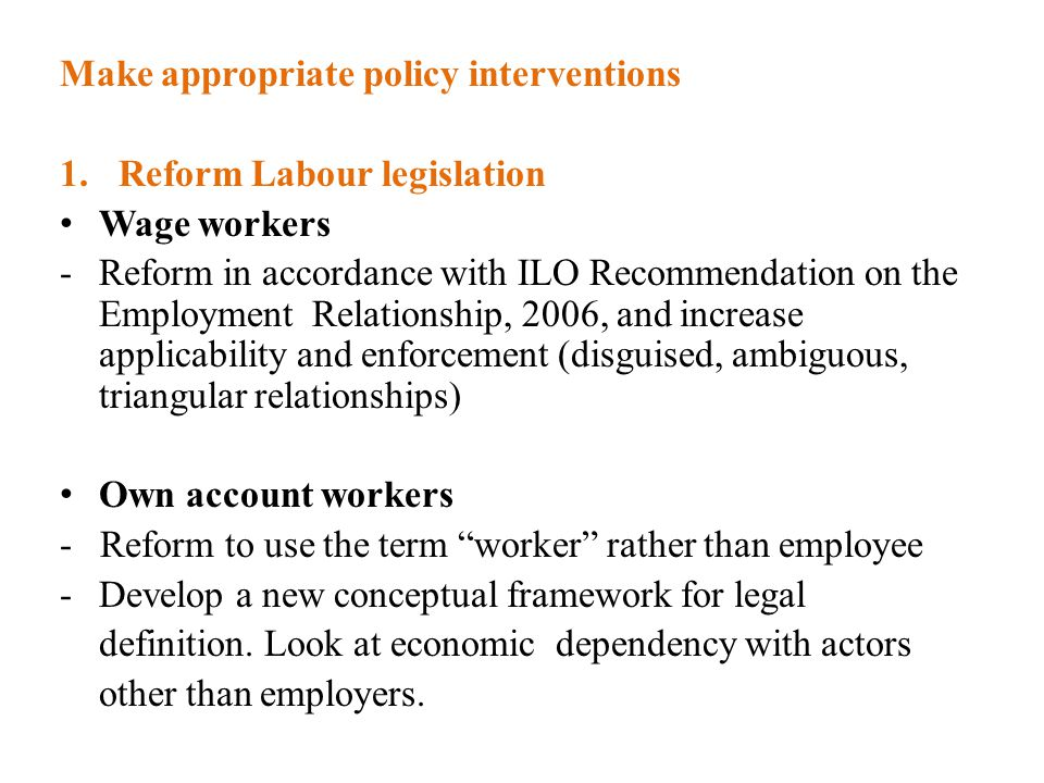 Make appropriate policy interventions 1.Reform Labour legislation Wage workers -Reform in accordance with ILO Recommendation on the Employment Relationship, 2006, and increase applicability and enforcement (disguised, ambiguous, triangular relationships) Own account workers - Reform to use the term worker rather than employee -Develop a new conceptual framework for legal definition.
