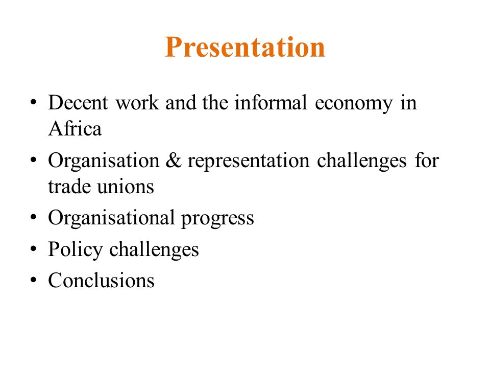 Presentation Decent work and the informal economy in Africa Organisation & representation challenges for trade unions Organisational progress Policy challenges Conclusions