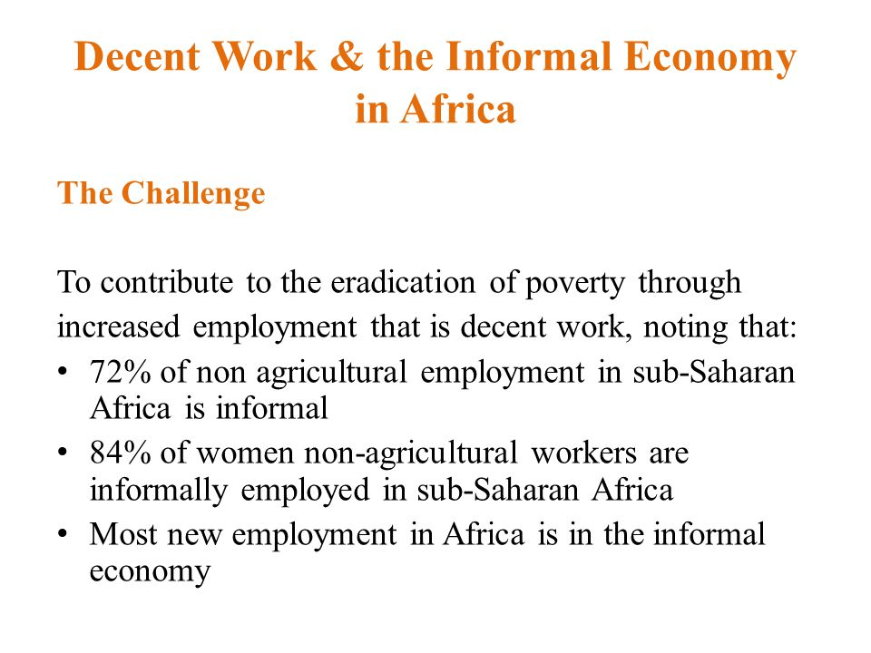 Decent Work & the Informal Economy in Africa The Challenge To contribute to the eradication of poverty through increased employment that is decent work, noting that: 72% of non agricultural employment in sub-Saharan Africa is informal 84% of women non-agricultural workers are informally employed in sub-Saharan Africa Most new employment in Africa is in the informal economy