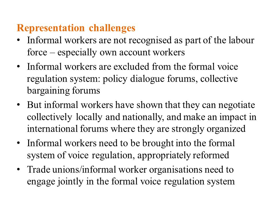 Representation challenges Informal workers are not recognised as part of the labour force – especially own account workers Informal workers are excluded from the formal voice regulation system: policy dialogue forums, collective bargaining forums But informal workers have shown that they can negotiate collectively locally and nationally, and make an impact in international forums where they are strongly organized Informal workers need to be brought into the formal system of voice regulation, appropriately reformed Trade unions/informal worker organisations need to engage jointly in the formal voice regulation system
