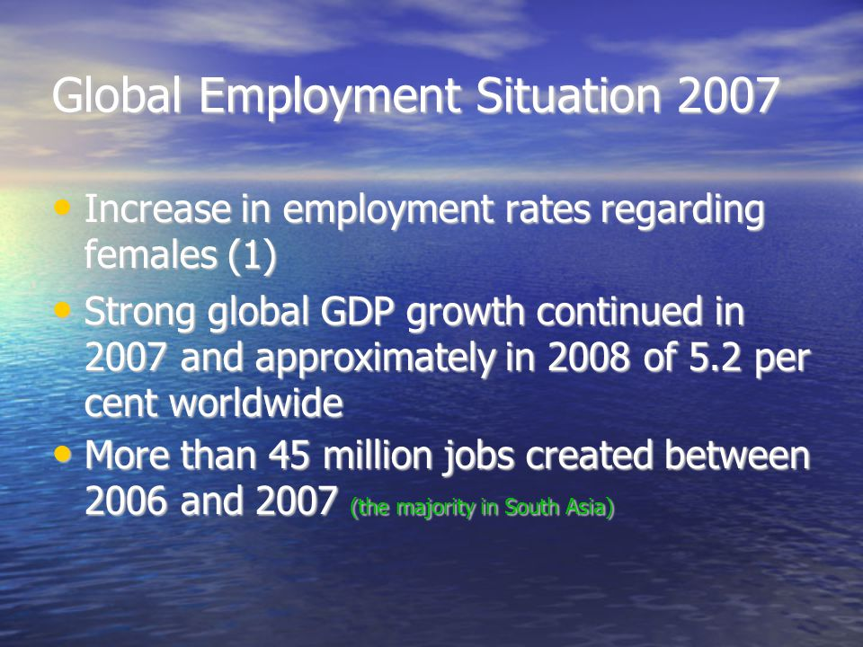 Global Employment Situation 2007 Increase in employment rates regarding females (1)‏ Increase in employment rates regarding females (1)‏ Strong global GDP growth continued in 2007 and approximately in 2008 of 5.2 per cent worldwide Strong global GDP growth continued in 2007 and approximately in 2008 of 5.2 per cent worldwide More than 45 million jobs created between 2006 and 2007 (the majority in South Asia)‏ More than 45 million jobs created between 2006 and 2007 (the majority in South Asia)‏