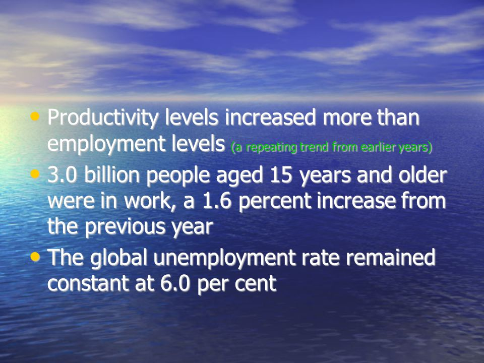 Productivity levels increased more than employment levels (a repeating trend from earlier years)‏ Productivity levels increased more than employment levels (a repeating trend from earlier years)‏ 3.0 billion people aged 15 years and older were in work, a 1.6 percent increase from the previous year 3.0 billion people aged 15 years and older were in work, a 1.6 percent increase from the previous year The global unemployment rate remained constant at 6.0 per cent The global unemployment rate remained constant at 6.0 per cent