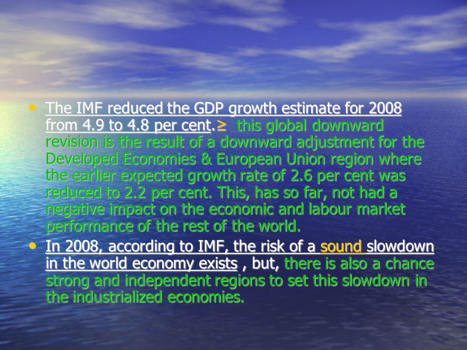 The IMF reduced the GDP growth estimate for 2008 from 4.9 to 4.8 per cent.≥ this global downward revision is the result of a downward adjustment for the Developed Economies & European Union region where the earlier expected growth rate of 2.6 per cent was reduced to 2.2 per cent.
