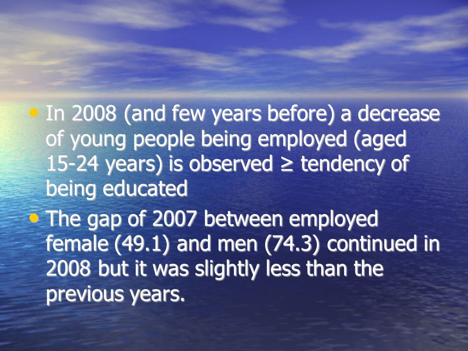 In 2008 (and few years before) a decrease of young people being employed (aged years) is observed ≥ tendency of being educated In 2008 (and few years before) a decrease of young people being employed (aged years) is observed ≥ tendency of being educated The gap of 2007 between employed female (49.1) and men (74.3) continued in 2008 but it was slightly less than the previous years.