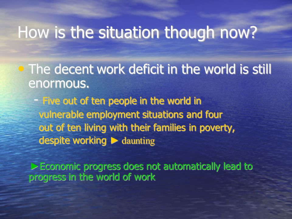 How is the situation though now. The decent work deficit in the world is still enormous.