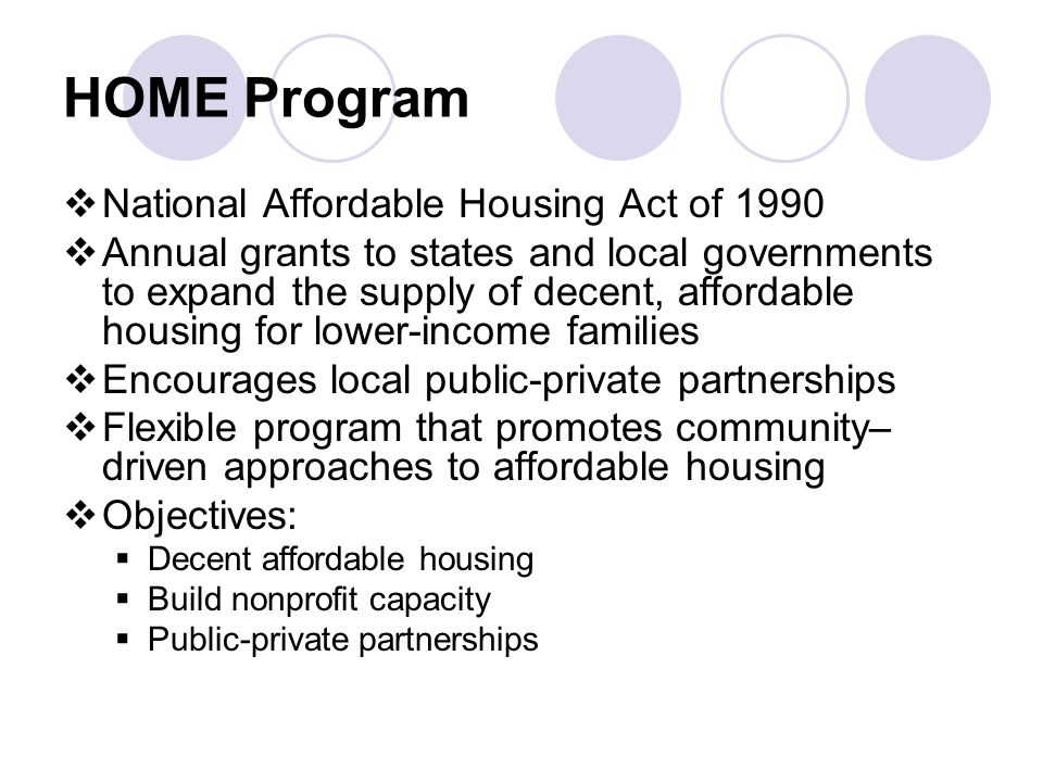 HOME Program  National Affordable Housing Act of 1990  Annual grants to states and local governments to expand the supply of decent, affordable housing for lower-income families  Encourages local public-private partnerships  Flexible program that promotes community– driven approaches to affordable housing  Objectives:  Decent affordable housing  Build nonprofit capacity  Public-private partnerships