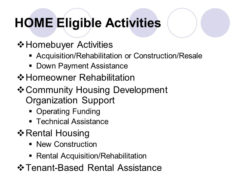 HOME Eligible Activities  Homebuyer Activities  Acquisition/Rehabilitation or Construction/Resale  Down Payment Assistance  Homeowner Rehabilitation  Community Housing Development Organization Support  Operating Funding  Technical Assistance  Rental Housing  New Construction  Rental Acquisition/Rehabilitation  Tenant-Based Rental Assistance