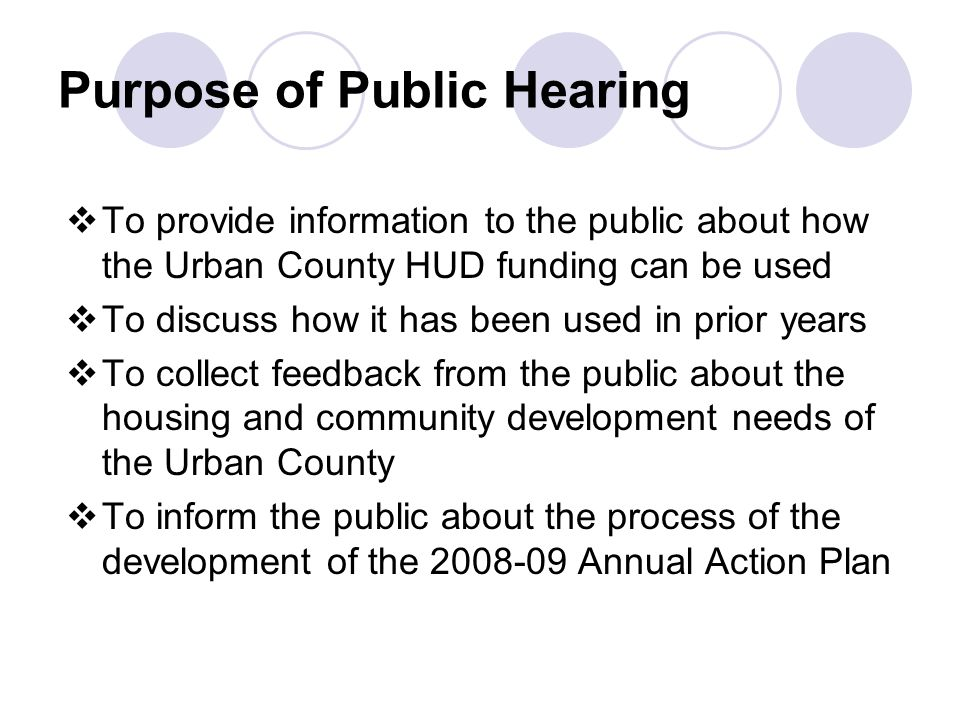 Purpose of Public Hearing  To provide information to the public about how the Urban County HUD funding can be used  To discuss how it has been used in prior years  To collect feedback from the public about the housing and community development needs of the Urban County  To inform the public about the process of the development of the Annual Action Plan
