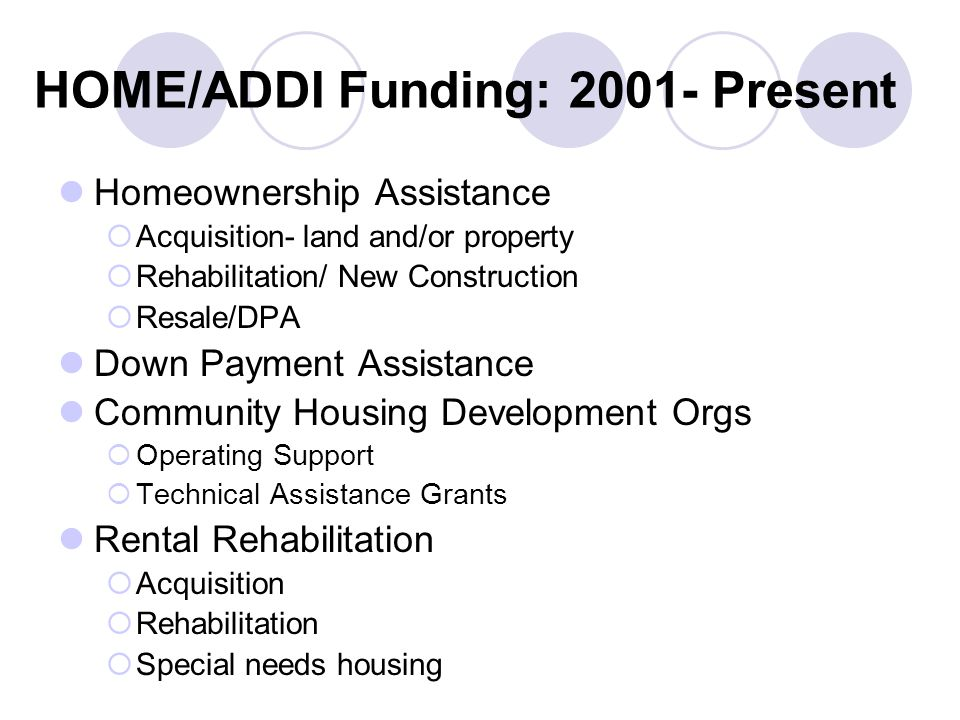 HOME/ADDI Funding: Present Homeownership Assistance  Acquisition- land and/or property  Rehabilitation/ New Construction  Resale/DPA Down Payment Assistance Community Housing Development Orgs  Operating Support  Technical Assistance Grants Rental Rehabilitation  Acquisition  Rehabilitation  Special needs housing