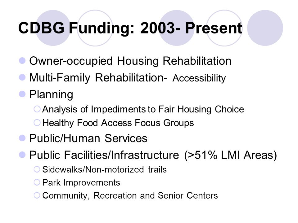 CDBG Funding: Present Owner-occupied Housing Rehabilitation Multi-Family Rehabilitation- Accessibility Planning  Analysis of Impediments to Fair Housing Choice  Healthy Food Access Focus Groups Public/Human Services Public Facilities/Infrastructure (>51% LMI Areas)  Sidewalks/Non-motorized trails  Park Improvements  Community, Recreation and Senior Centers