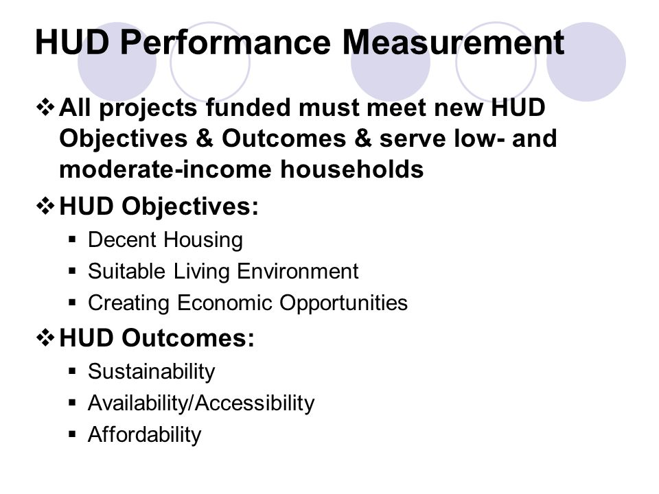 HUD Performance Measurement  All projects funded must meet new HUD Objectives & Outcomes & serve low- and moderate-income households  HUD Objectives:  Decent Housing  Suitable Living Environment  Creating Economic Opportunities  HUD Outcomes:  Sustainability  Availability/Accessibility  Affordability