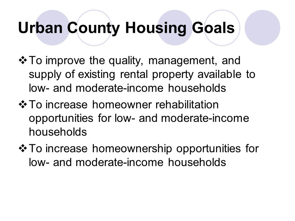 Urban County Housing Goals  To improve the quality, management, and supply of existing rental property available to low- and moderate-income households  To increase homeowner rehabilitation opportunities for low- and moderate-income households  To increase homeownership opportunities for low- and moderate-income households