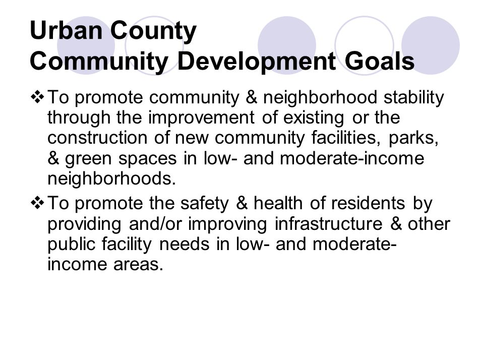 Urban County Community Development Goals  To promote community & neighborhood stability through the improvement of existing or the construction of new community facilities, parks, & green spaces in low- and moderate-income neighborhoods.