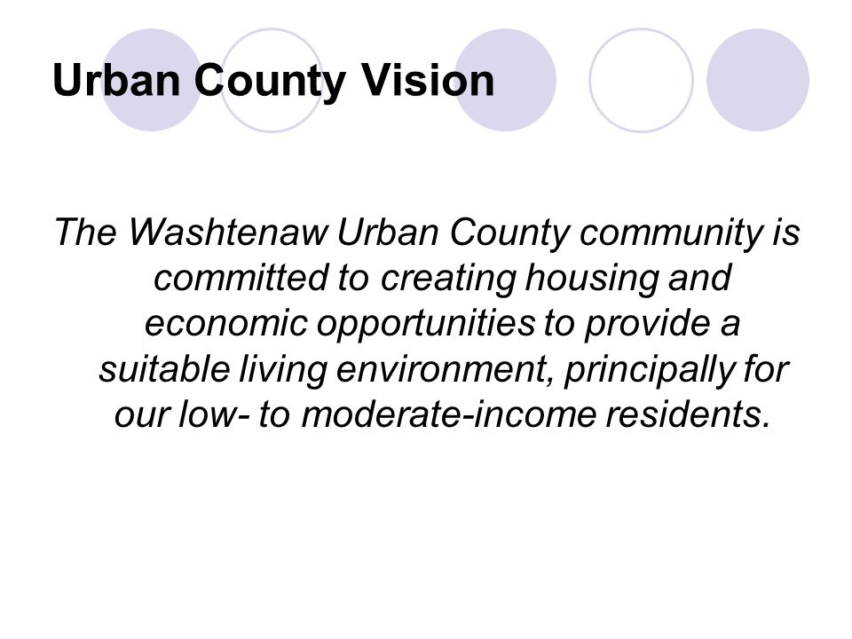Urban County Vision The Washtenaw Urban County community is committed to creating housing and economic opportunities to provide a suitable living environment, principally for our low- to moderate-income residents.