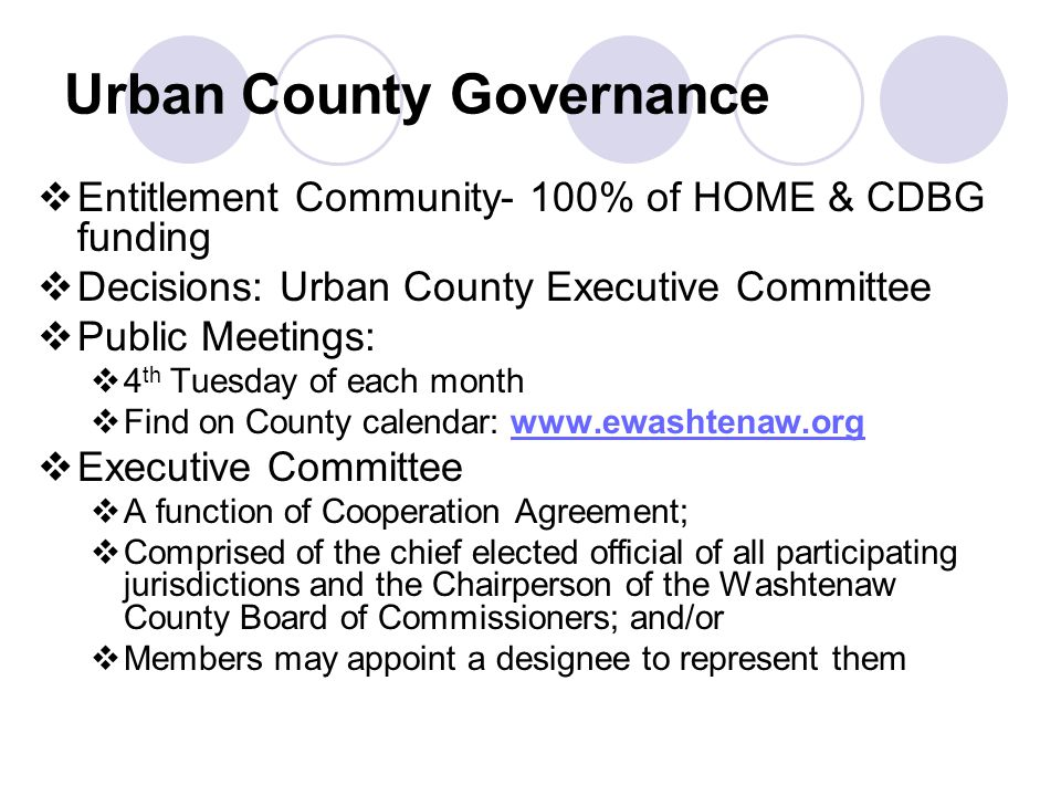 Urban County Governance  Entitlement Community- 100% of HOME & CDBG funding  Decisions: Urban County Executive Committee  Public Meetings:  4 th Tuesday of each month  Find on County calendar:    Executive Committee  A function of Cooperation Agreement;  Comprised of the chief elected official of all participating jurisdictions and the Chairperson of the Washtenaw County Board of Commissioners; and/or  Members may appoint a designee to represent them