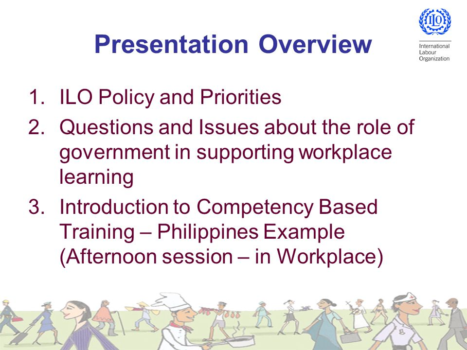 Presentation Overview 1.ILO Policy and Priorities 2.Questions and Issues about the role of government in supporting workplace learning 3.Introduction to Competency Based Training – Philippines Example (Afternoon session – in Workplace)