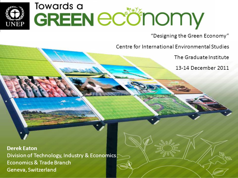 Derek Eaton Division of Technology, Industry & Economics Economics & Trade Branch Geneva, Switzerland Designing the Green Economy Centre for International Environmental Studies The Graduate Institute December 2011