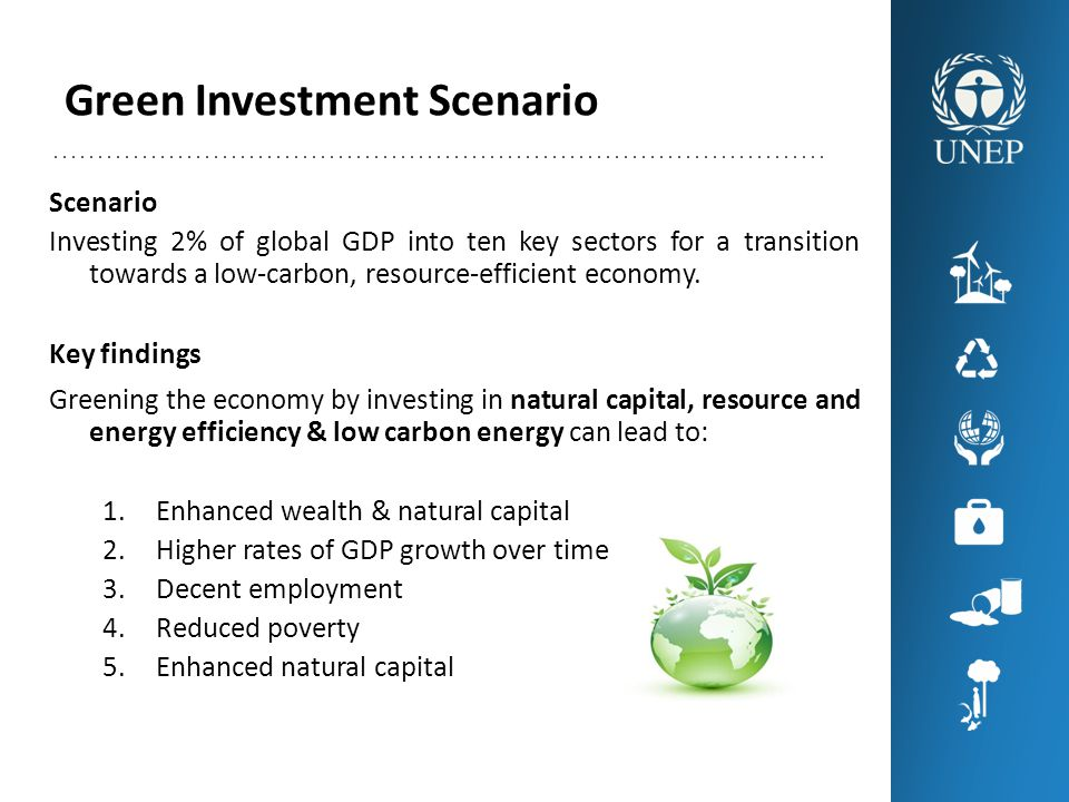Green Investment Scenario Scenario Investing 2% of global GDP into ten key sectors for a transition towards a low-carbon, resource-efficient economy.