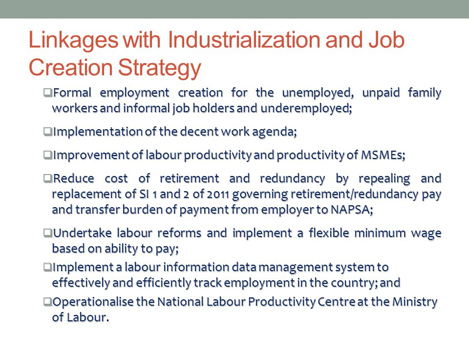 Linkages with Industrialization and Job Creation Strategy  Formal employment creation for the unemployed, unpaid family workers and informal job holders and underemployed;  Implementation of the decent work agenda;  Improvement of labour productivity and productivity of MSMEs;  Reduce cost of retirement and redundancy by repealing and replacement of SI 1 and 2 of 2011 governing retirement/redundancy pay and transfer burden of payment from employer to NAPSA;  Undertake labour reforms and implement a flexible minimum wage based on ability to pay;  Implement a labour information data management system to effectively and efficiently track employment in the country; and  Operationalise the National Labour Productivity Centre at the Ministry of Labour.