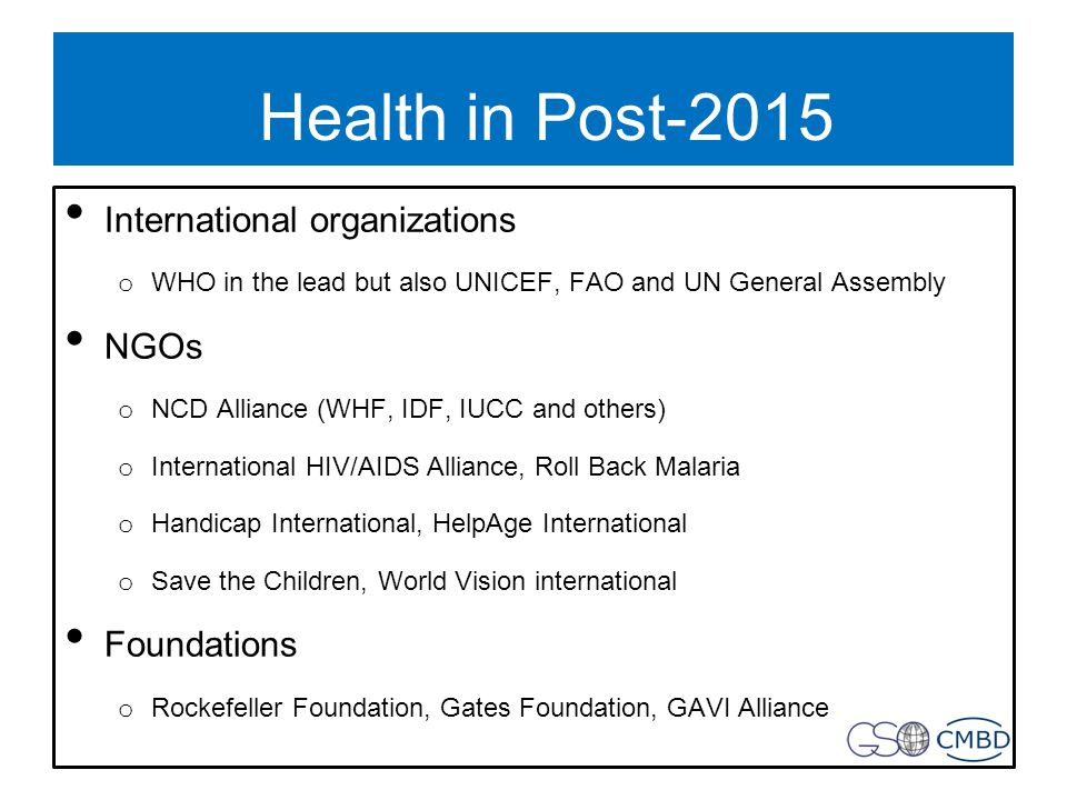 Health in Post-2015 International organizations o WHO in the lead but also UNICEF, FAO and UN General Assembly NGOs o NCD Alliance (WHF, IDF, IUCC and others) o International HIV/AIDS Alliance, Roll Back Malaria o Handicap International, HelpAge International o Save the Children, World Vision international Foundations o Rockefeller Foundation, Gates Foundation, GAVI Alliance