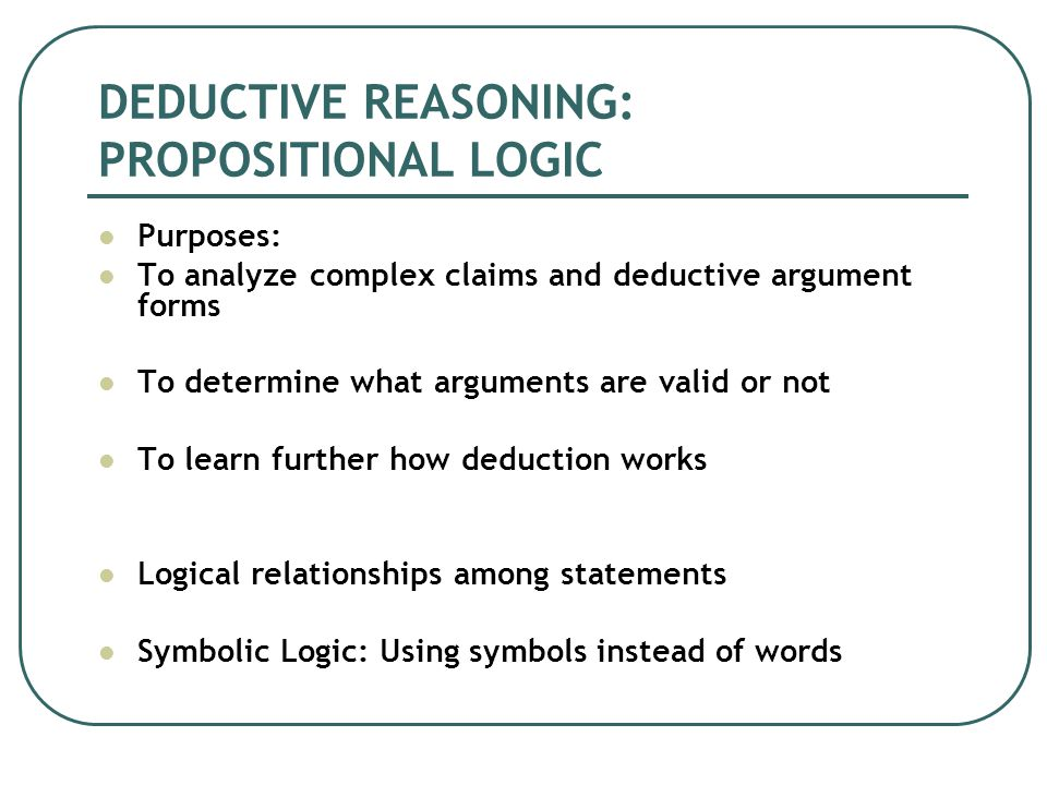 DEDUCTIVE REASONING: PROPOSITIONAL LOGIC Purposes: To analyze complex claims and deductive argument forms To determine what arguments are valid or not To learn further how deduction works Logical relationships among statements Symbolic Logic: Using symbols instead of words