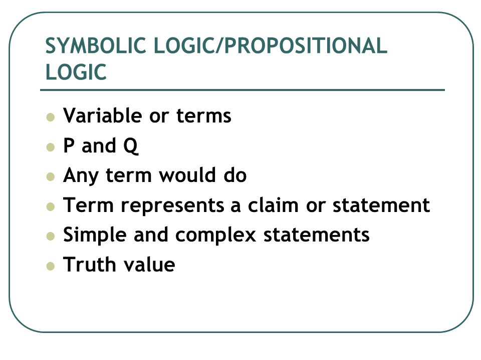 Variable or terms P and Q Any term would do Term represents a claim or statement Simple and complex statements Truth value SYMBOLIC LOGIC/PROPOSITIONAL LOGIC
