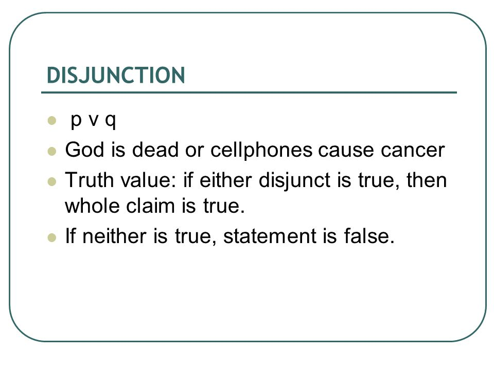 DISJUNCTION p v q God is dead or cellphones cause cancer Truth value: if either disjunct is true, then whole claim is true.