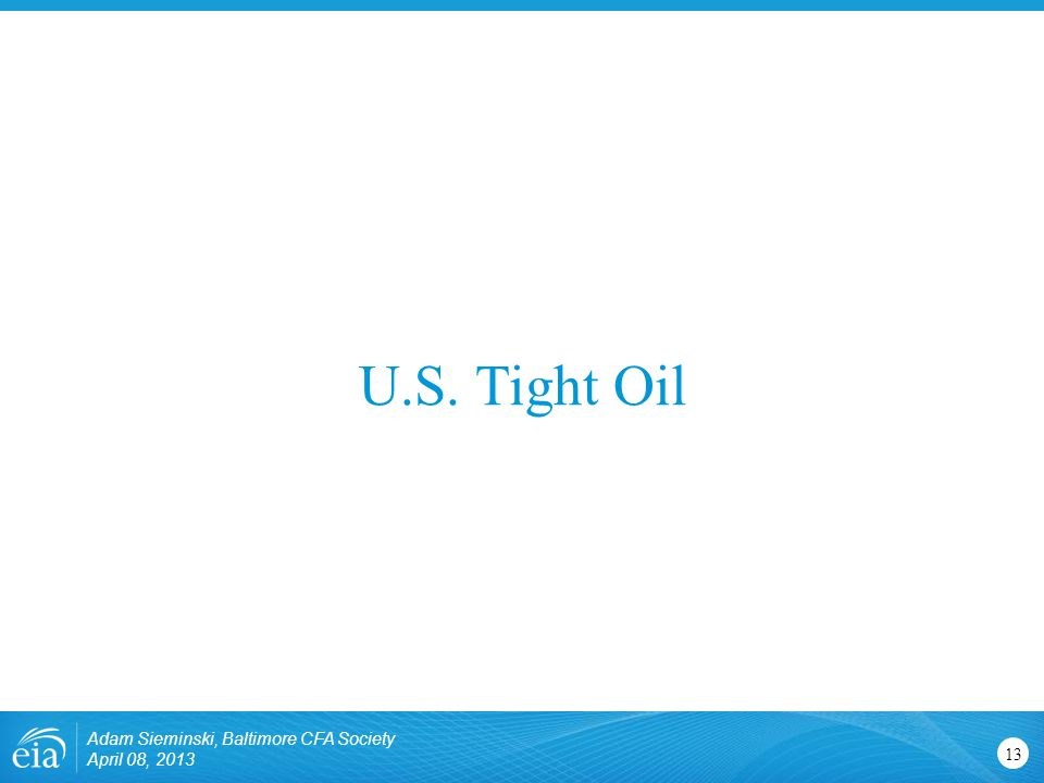 U.S. Tight Oil 13 Adam Sieminski, Baltimore CFA Society April 08, 2013