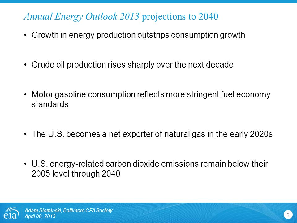 Annual Energy Outlook 2013 projections to Growth in energy production outstrips consumption growth Crude oil production rises sharply over the next decade Motor gasoline consumption reflects more stringent fuel economy standards The U.S.