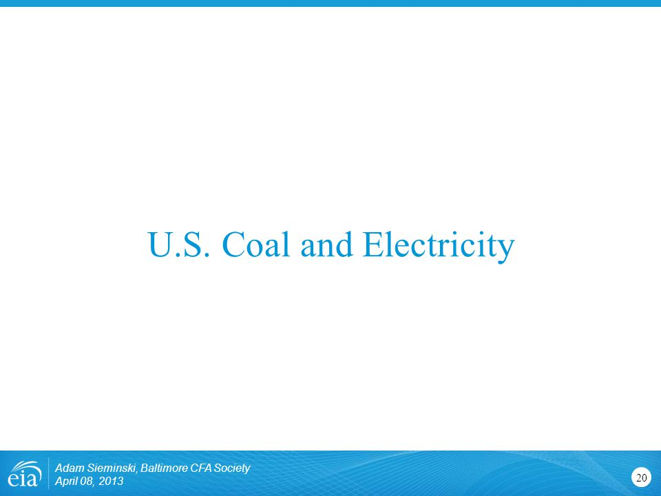 U.S. Coal and Electricity 20 Adam Sieminski, Baltimore CFA Society April 08, 2013