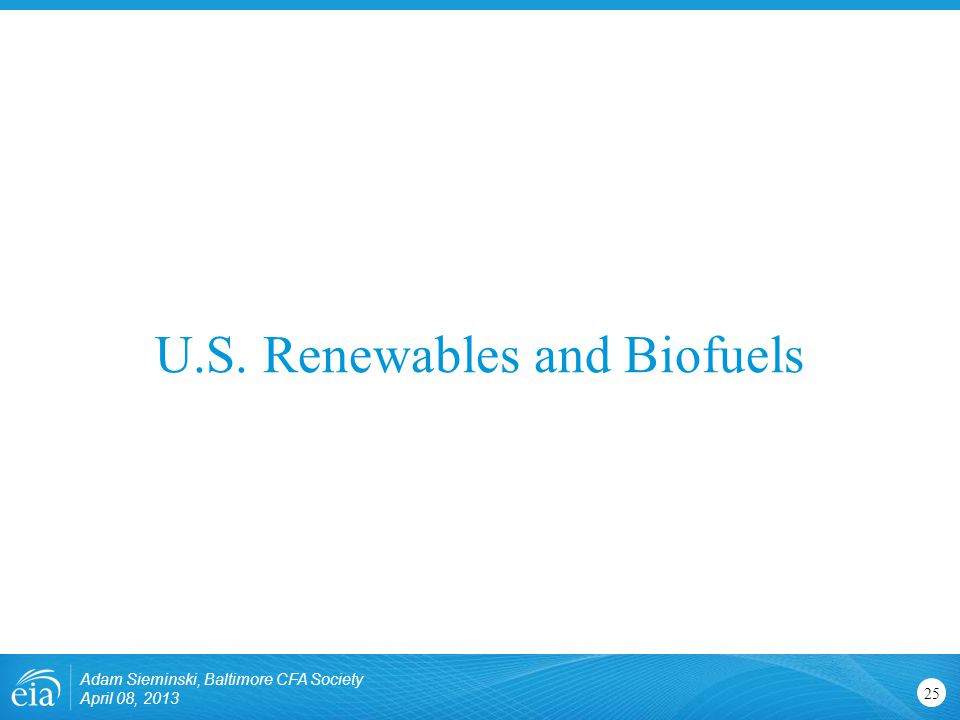 U.S. Renewables and Biofuels Adam Sieminski, Baltimore CFA Society April 08,