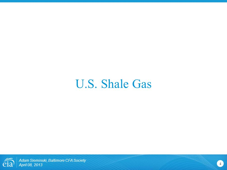 U.S. Shale Gas 4 Adam Sieminski, Baltimore CFA Society April 08, 2013