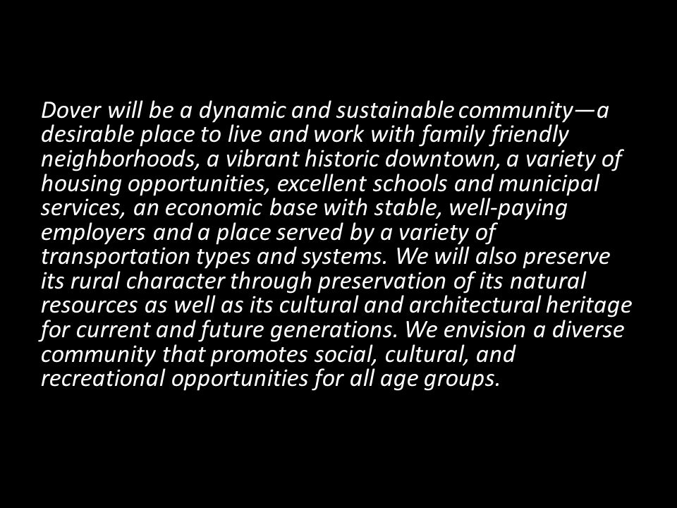 Dover will be a dynamic and sustainable community—a desirable place to live and work with family friendly neighborhoods, a vibrant historic downtown, a variety of housing opportunities, excellent schools and municipal services, an economic base with stable, well-paying employers and a place served by a variety of transportation types and systems.