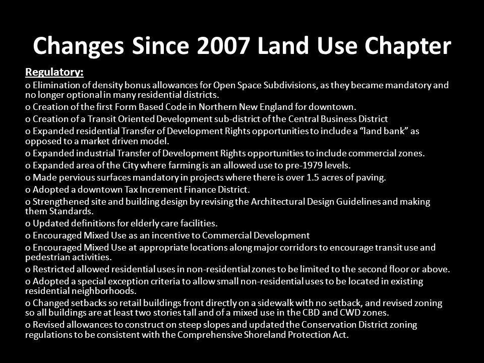 Changes Since 2007 Land Use Chapter Regulatory: o Elimination of density bonus allowances for Open Space Subdivisions, as they became mandatory and no longer optional in many residential districts.