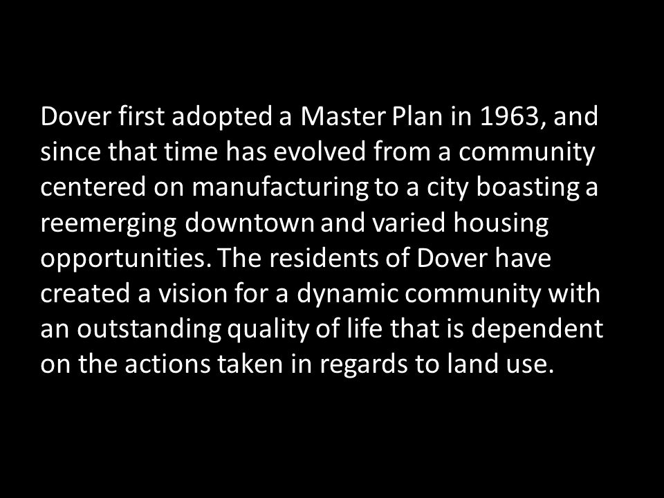 Dover first adopted a Master Plan in 1963, and since that time has evolved from a community centered on manufacturing to a city boasting a reemerging downtown and varied housing opportunities.