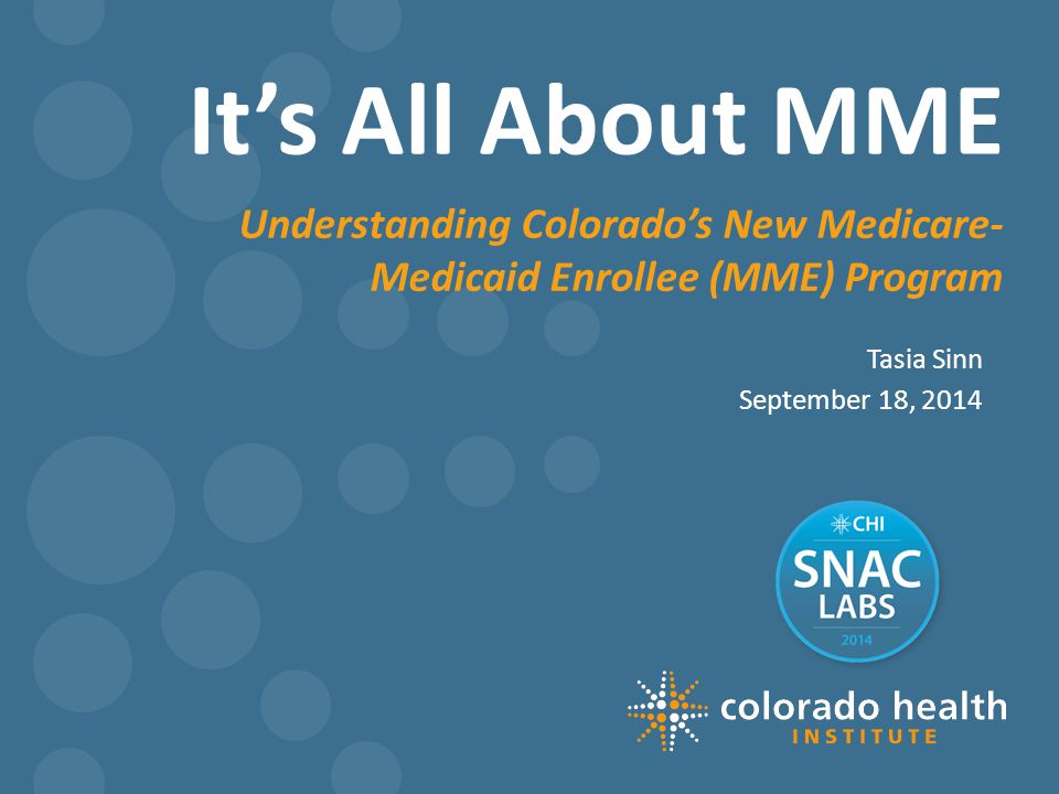It's All About MME Tasia Sinn September 18, 2014 Understanding Colorado's New Medicare- Medicaid Enrollee (MME) Program