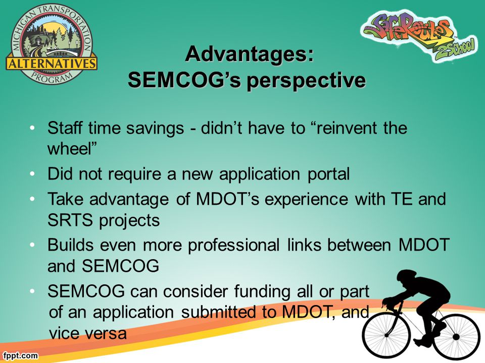 Advantages: Advantages: SEMCOG's perspective Staff time savings - didn't have to reinvent the wheel Did not require a new application portal Take advantage of MDOT's experience with TE and SRTS projects Builds even more professional links between MDOT and SEMCOG SEMCOG can consider funding all or part of an application submitted to MDOT, and vice versa