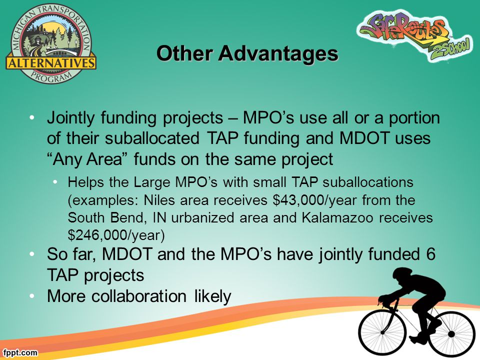 Other Advantages Other Advantages Jointly funding projects – MPO's use all or a portion of their suballocated TAP funding and MDOT uses Any Area funds on the same project Helps the Large MPO's with small TAP suballocations (examples: Niles area receives $43,000/year from the South Bend, IN urbanized area and Kalamazoo receives $246,000/year) So far, MDOT and the MPO's have jointly funded 6 TAP projects More collaboration likely