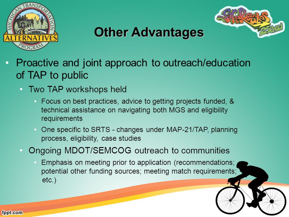 Proactive and joint approach to outreach/education of TAP to public Two TAP workshops held Focus on best practices, advice to getting projects funded, & technical assistance on navigating both MGS and eligibility requirements One specific to SRTS - changes under MAP-21/TAP, planning process, eligibility, case studies Ongoing MDOT/SEMCOG outreach to communities Emphasis on meeting prior to application (recommendations; potential other funding sources; meeting match requirements; etc.) Other Advantages Other Advantages