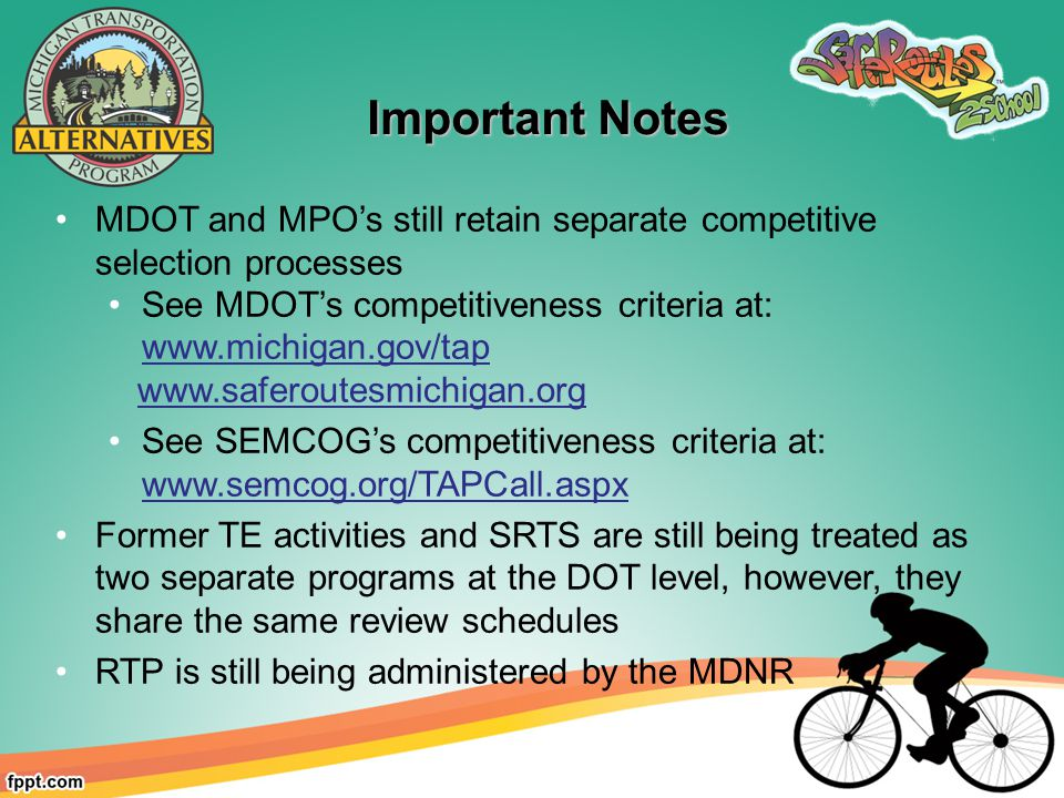 Important Notes Important Notes MDOT and MPO's still retain separate competitive selection processes See MDOT's competitiveness criteria at:     See SEMCOG's competitiveness criteria at:   Former TE activities and SRTS are still being treated as two separate programs at the DOT level, however, they share the same review schedules RTP is still being administered by the MDNR