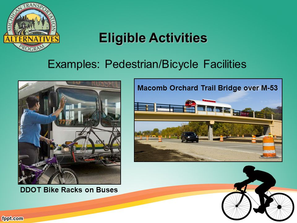 Eligible Activities Eligible Activities Macomb Orchard Trail Bridge over M-53 DDOT Bike Racks on Buses Examples: Pedestrian/Bicycle Facilities