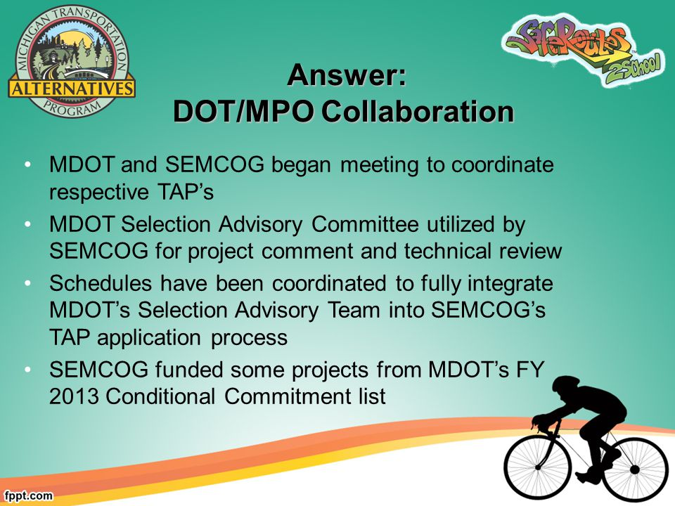 Answer: Answer: DOT/MPO Collaboration MDOT and SEMCOG began meeting to coordinate respective TAP's MDOT Selection Advisory Committee utilized by SEMCOG for project comment and technical review Schedules have been coordinated to fully integrate MDOT's Selection Advisory Team into SEMCOG's TAP application process SEMCOG funded some projects from MDOT's FY 2013 Conditional Commitment list