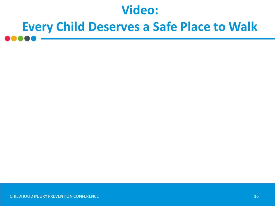 CHILDHOOD INJURY PREVENTION CONFERENCE Video: Every Child Deserves a Safe Place to Walk 16