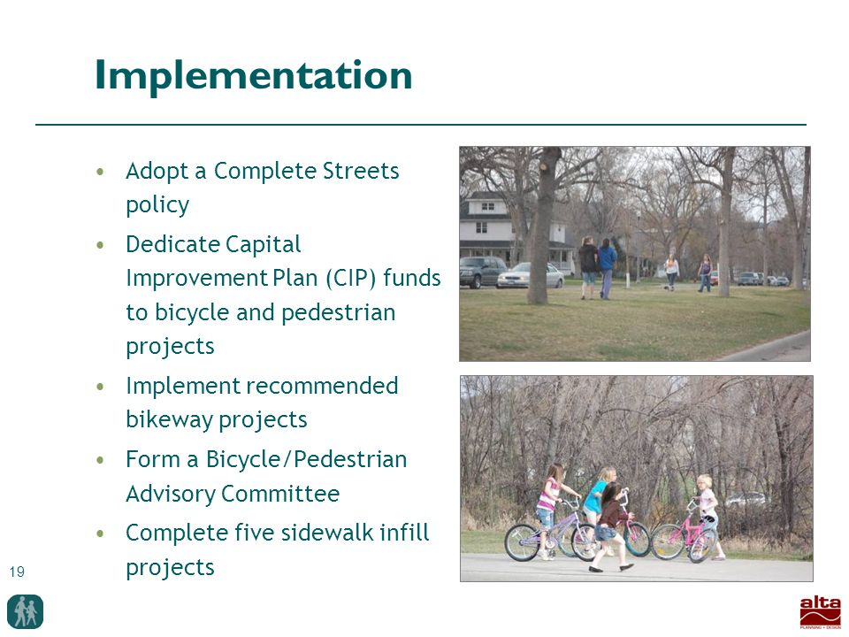 19 Implementation Adopt a Complete Streets policy Dedicate Capital Improvement Plan (CIP) funds to bicycle and pedestrian projects Implement recommended bikeway projects Form a Bicycle/Pedestrian Advisory Committee Complete five sidewalk infill projects