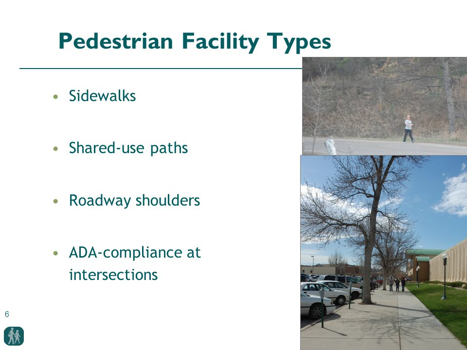 6 Pedestrian Facility Types Sidewalks Shared-use paths Roadway shoulders ADA-compliance at intersections