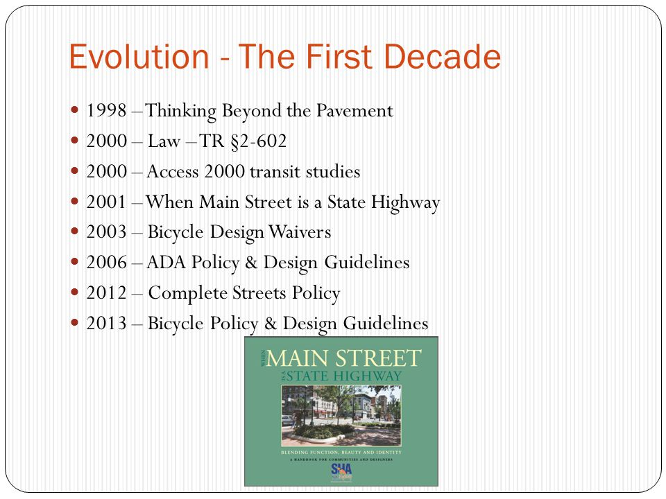 Evolution - The First Decade 1998 – Thinking Beyond the Pavement 2000 – Law – TR § – Access 2000 transit studies 2001 – When Main Street is a State Highway 2003 – Bicycle Design Waivers 2006 – ADA Policy & Design Guidelines 2012 – Complete Streets Policy 2013 – Bicycle Policy & Design Guidelines