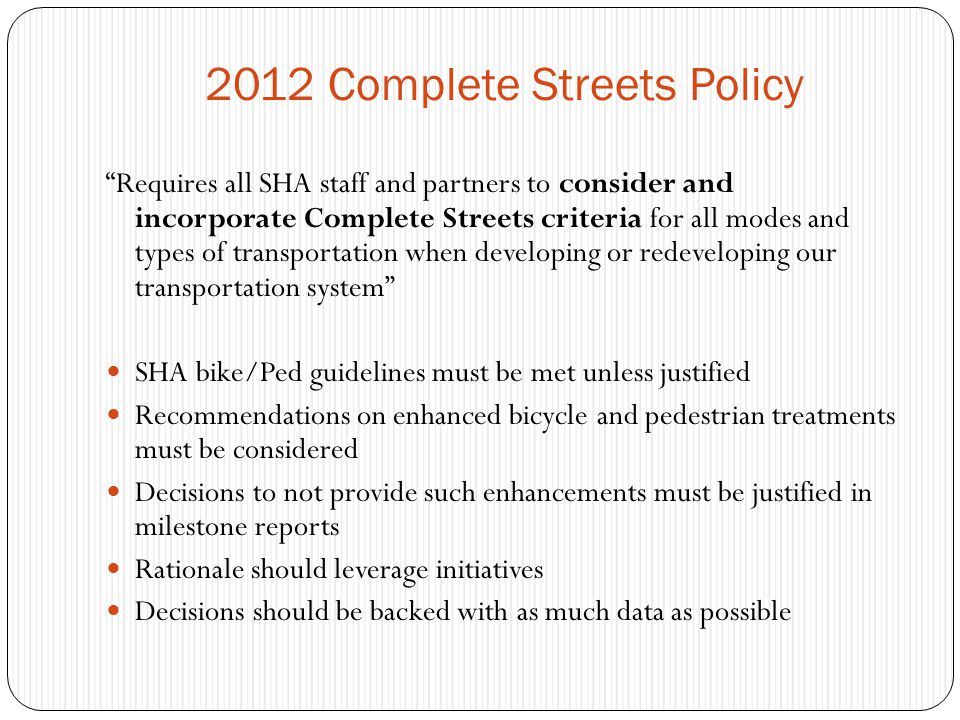 2012 Complete Streets Policy Requires all SHA staff and partners to consider and incorporate Complete Streets criteria for all modes and types of transportation when developing or redeveloping our transportation system SHA bike/Ped guidelines must be met unless justified Recommendations on enhanced bicycle and pedestrian treatments must be considered Decisions to not provide such enhancements must be justified in milestone reports Rationale should leverage initiatives Decisions should be backed with as much data as possible