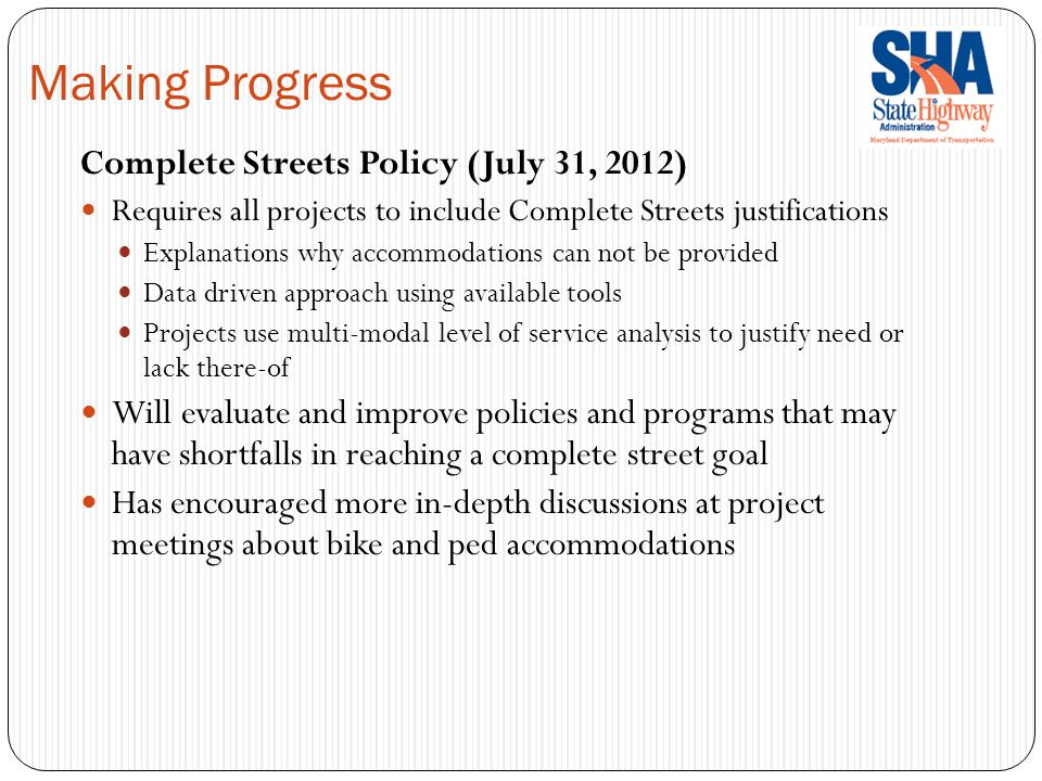 Complete Streets Policy (July 31, 2012) Requires all projects to include Complete Streets justifications Explanations why accommodations can not be provided Data driven approach using available tools Projects use multi-modal level of service analysis to justify need or lack there-of Will evaluate and improve policies and programs that may have shortfalls in reaching a complete street goal Has encouraged more in-depth discussions at project meetings about bike and ped accommodations Making Progress