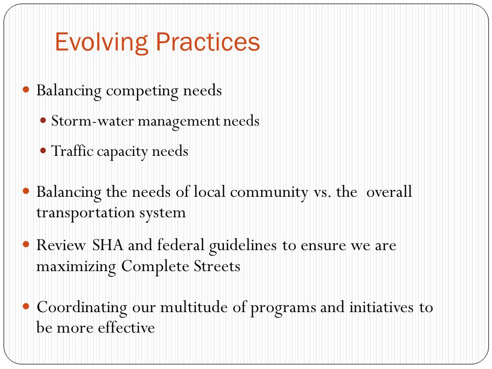 Evolving Practices Balancing competing needs Storm-water management needs Traffic capacity needs Balancing the needs of local community vs.