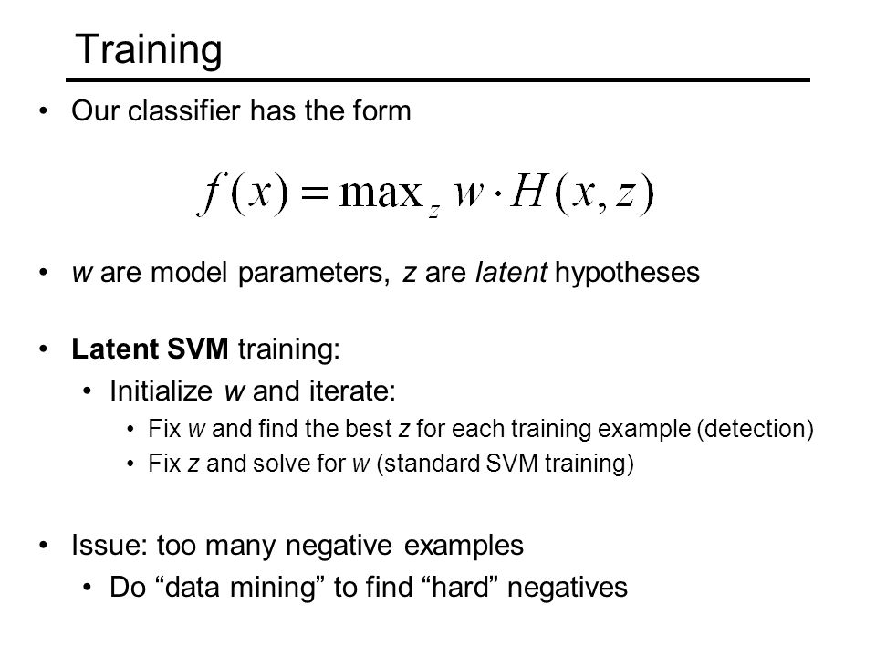Training Our classifier has the form w are model parameters, z are latent hypotheses Latent SVM training: Initialize w and iterate: Fix w and find the best z for each training example (detection) Fix z and solve for w (standard SVM training) Issue: too many negative examples Do data mining to find hard negatives